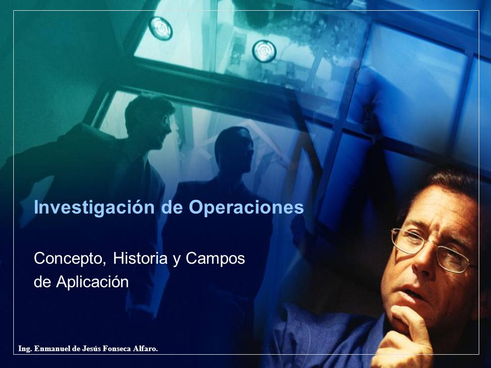 Ing. Enmanuel de Jesús Fonseca Alfaro. Investigación de Operaciones Concepto, Historia y Campos de Aplicación