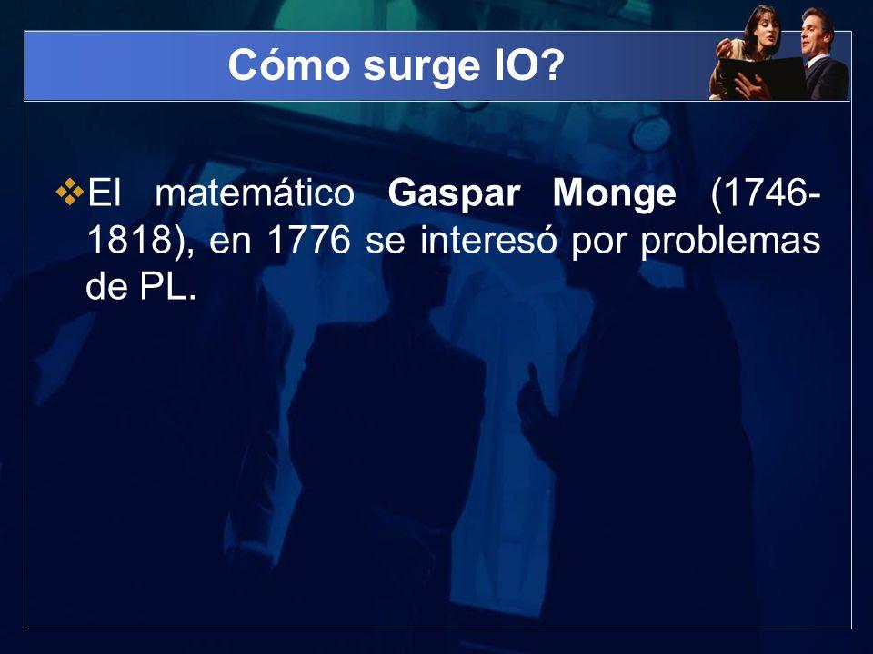 Cómo surge IO? El matemático Gaspar Monge (1746- 1818), en 1776 se interesó por problemas de PL.