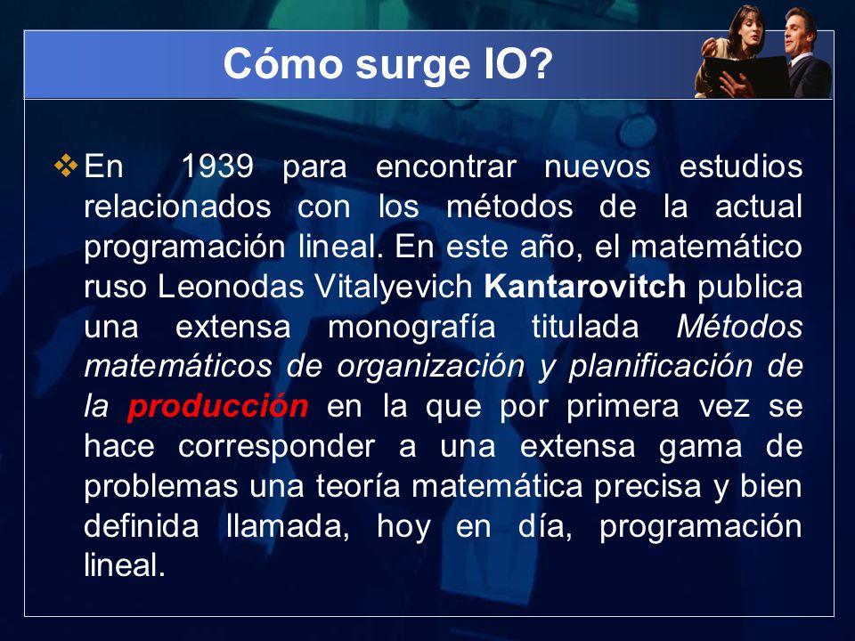 Cómo surge IO? En 1939 para encontrar nuevos estudios relacionados con los métodos de la actual programación lineal. En este año, el matemático ruso L