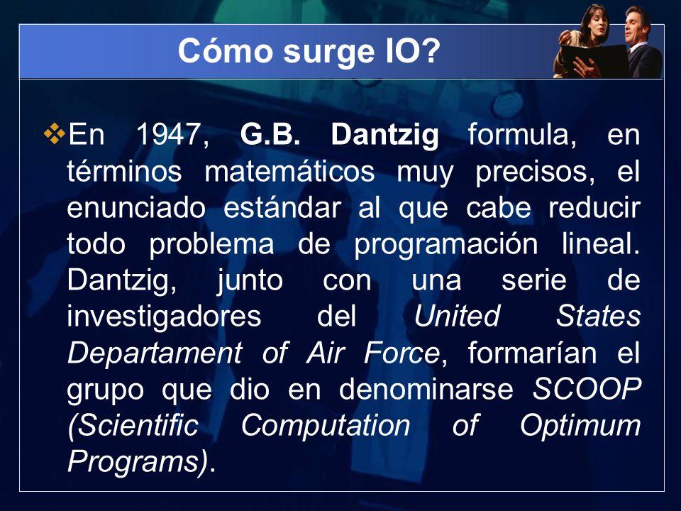 Cómo surge IO? En 1947, G.B. Dantzig formula, en términos matemáticos muy precisos, el enunciado estándar al que cabe reducir todo problema de program