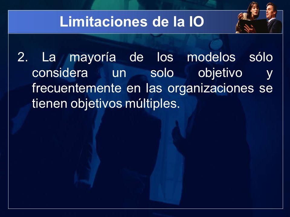 Limitaciones de la IO 2. La mayoría de los modelos sólo considera un solo objetivo y frecuentemente en las organizaciones se tienen objetivos múltiple