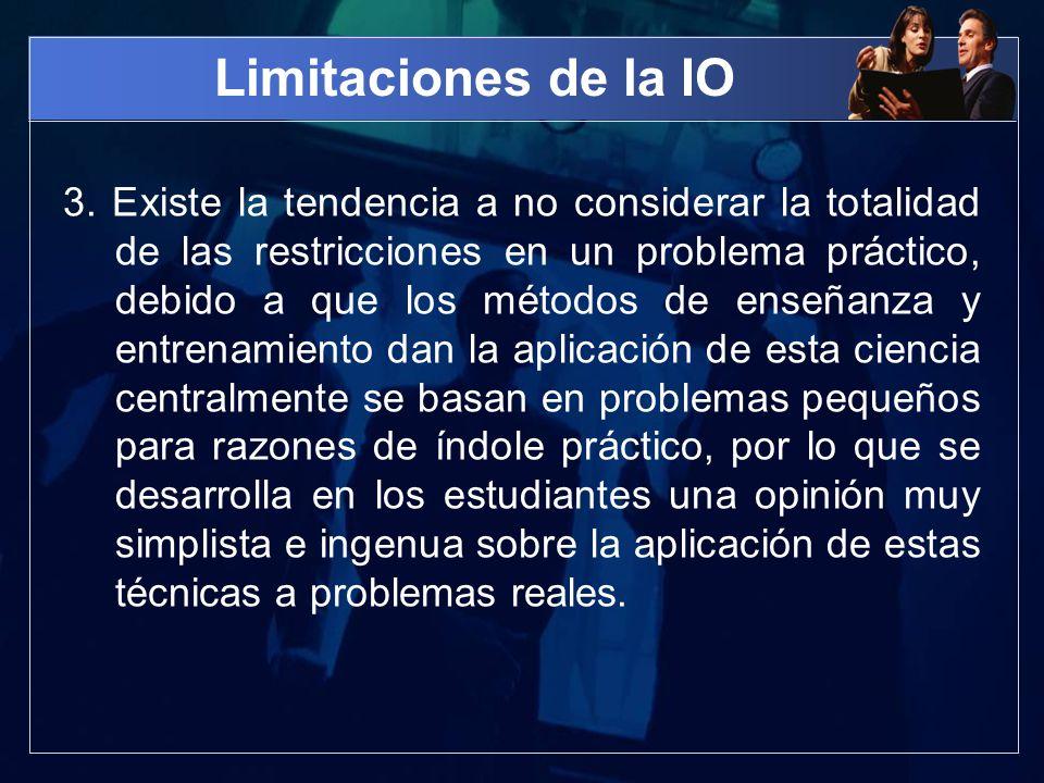 Limitaciones de la IO 3. Existe la tendencia a no considerar la totalidad de las restricciones en un problema práctico, debido a que los métodos de en