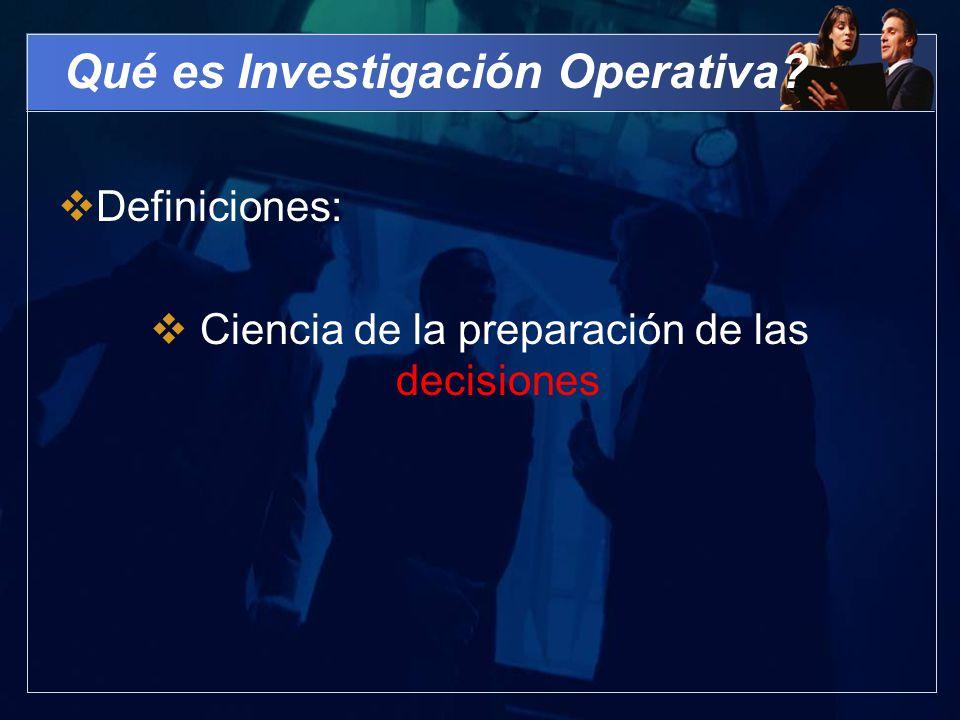 Qué es Investigación Operativa? Definiciones: Ciencia de la preparación de las decisiones