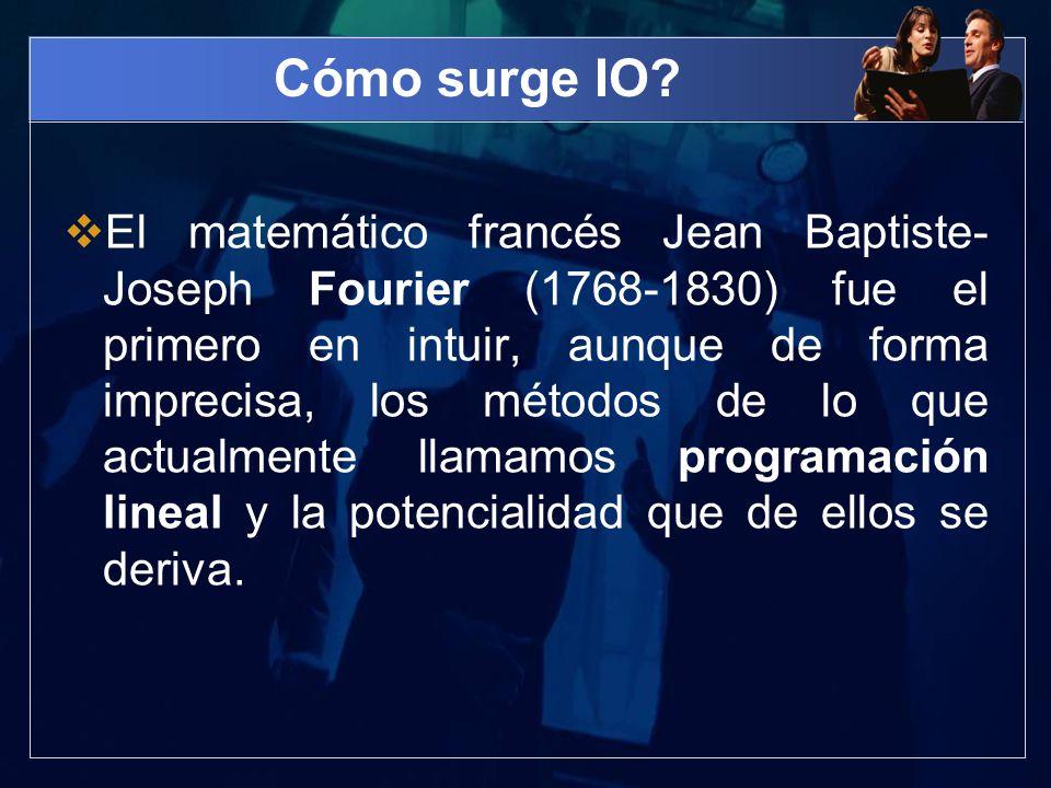 Cómo surge IO? El matemático francés Jean Baptiste- Joseph Fourier (1768-1830) fue el primero en intuir, aunque de forma imprecisa, los métodos de lo