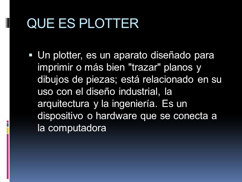 QUE ES PLOTTER Un plotter, es un aparato diseñado para imprimir o más bien trazar planos y dibujos de piezas; está relacionado en su uso con el diseño industrial, la arquitectura y la ingeniería.