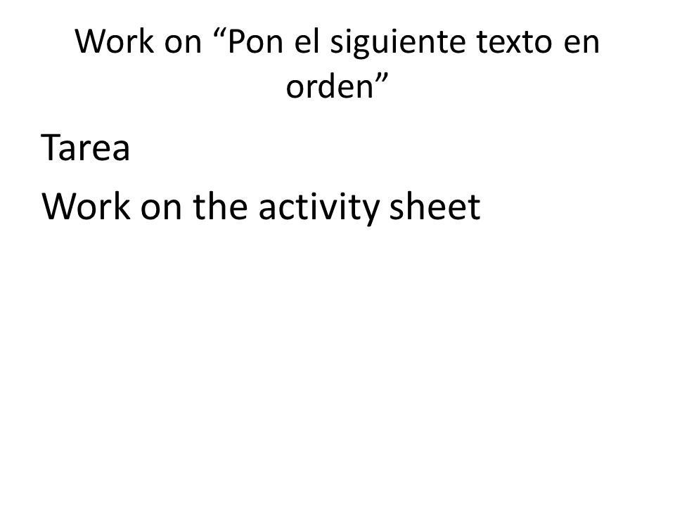 Work on Pon el siguiente texto en orden Tarea Work on the activity sheet