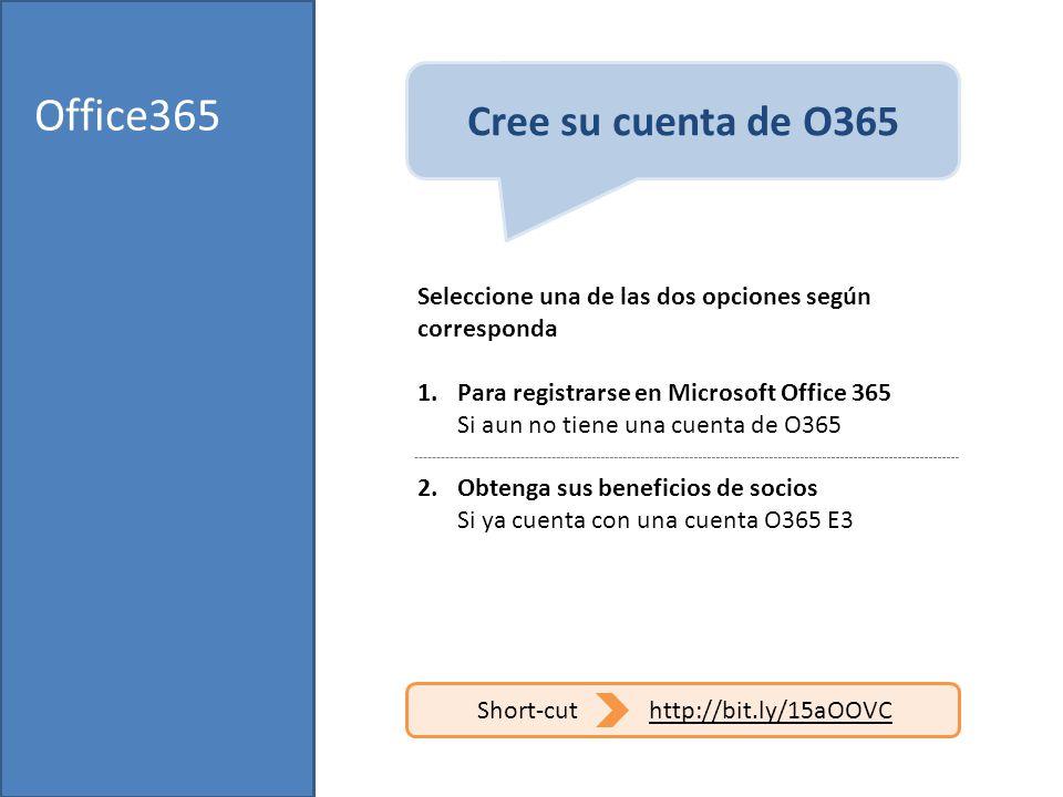 Office365 Seleccione una de las dos opciones según corresponda 1.Para registrarse en Microsoft Office 365 Si aun no tiene una cuenta de O365 2.Obtenga sus beneficios de socios Si ya cuenta con una cuenta O365 E3 Cree su cuenta de O365 Short-cuthttp://bit.ly/15aOOVC