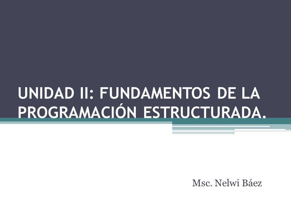 UNIDAD II: FUNDAMENTOS DE LA PROGRAMACIÓN ESTRUCTURADA. Msc. Nelwi Báez