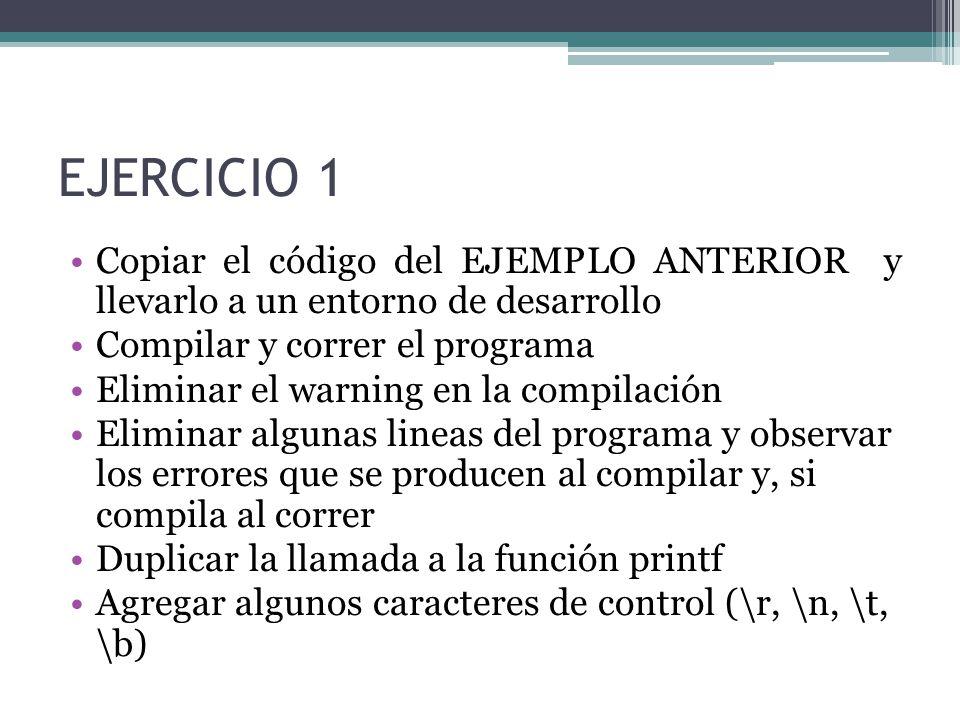 EJERCICIO 1 Copiar el código del EJEMPLO ANTERIOR y llevarlo a un entorno de desarrollo Compilar y correr el programa Eliminar el warning en la compilación Eliminar algunas lineas del programa y observar los errores que se producen al compilar y, si compila al correr Duplicar la llamada a la función printf Agregar algunos caracteres de control (\r, \n, \t, \b)