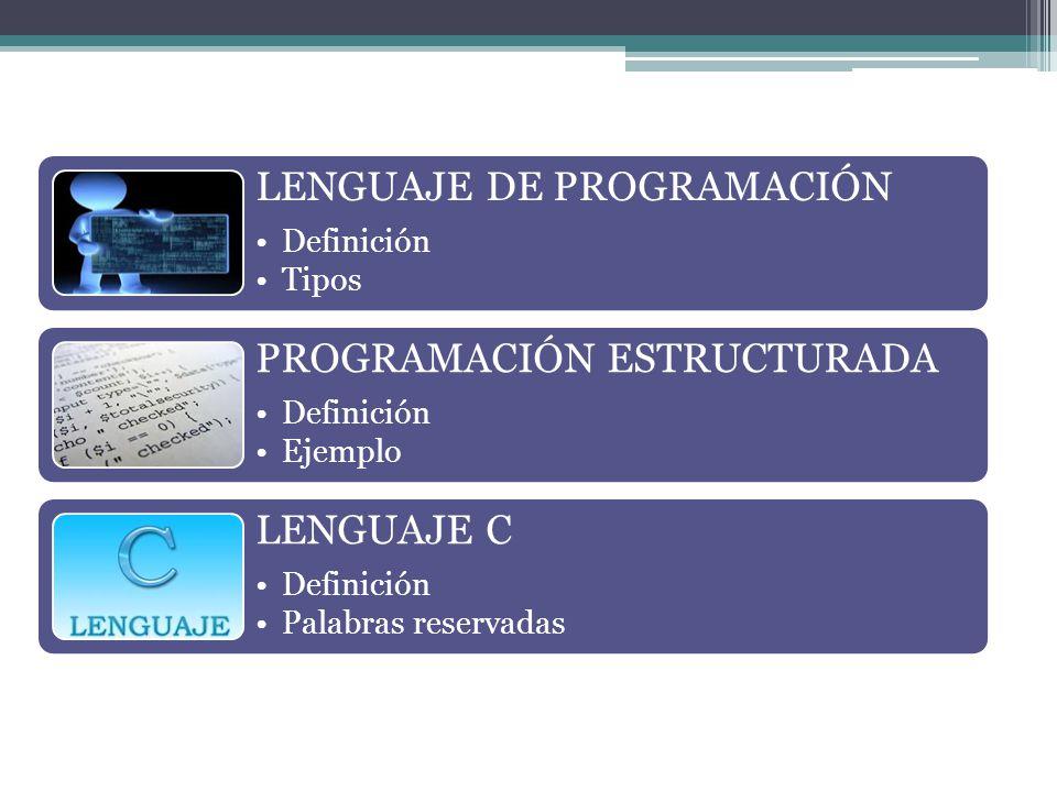 LENGUAJE DE PROGRAMACIÓN Definición Tipos PROGRAMACIÓN ESTRUCTURADA Definición Ejemplo LENGUAJE C Definición Palabras reservadas