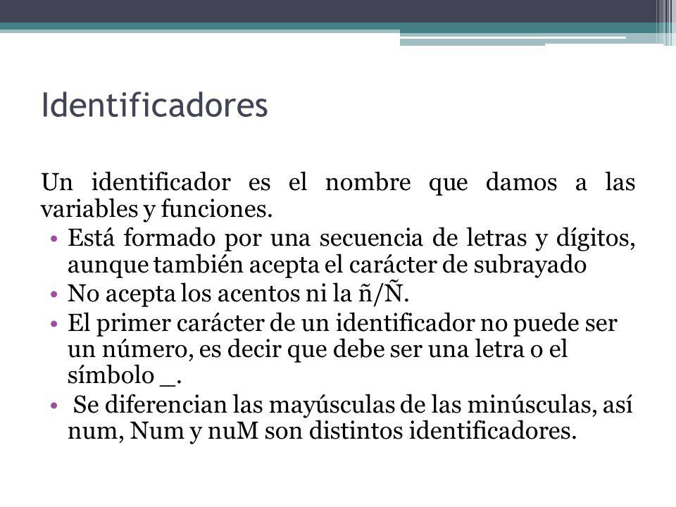 Identificadores Un identificador es el nombre que damos a las variables y funciones. Está formado por una secuencia de letras y dígitos, aunque tambié