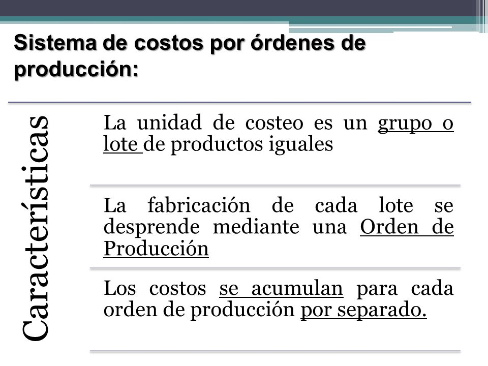 Sistema de costos por órdenes de producción: Características Costos Unitarios = costos totales de cada orden / número de unidades producidas Sistema apto cuando los productos son identificables en todo momento como perteneciente a una orden de producción específica.