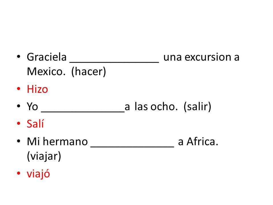 Graciela _______________ una excursion a Mexico.(hacer) Hizo Yo ______________a las ocho.