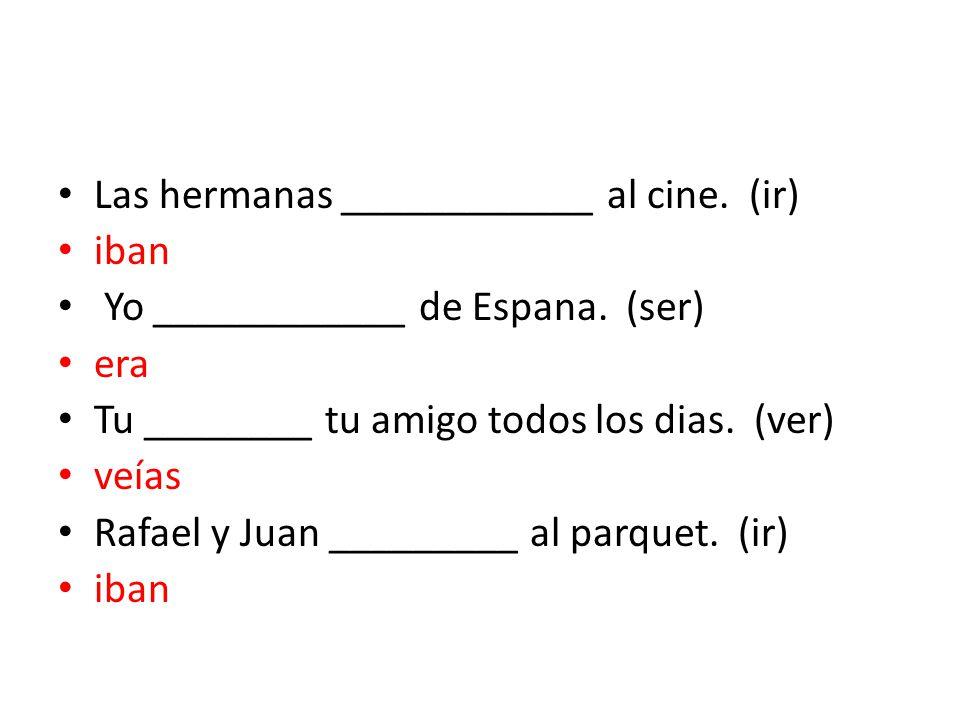 Las hermanas ____________ al cine. (ir) iban Yo ____________ de Espana.