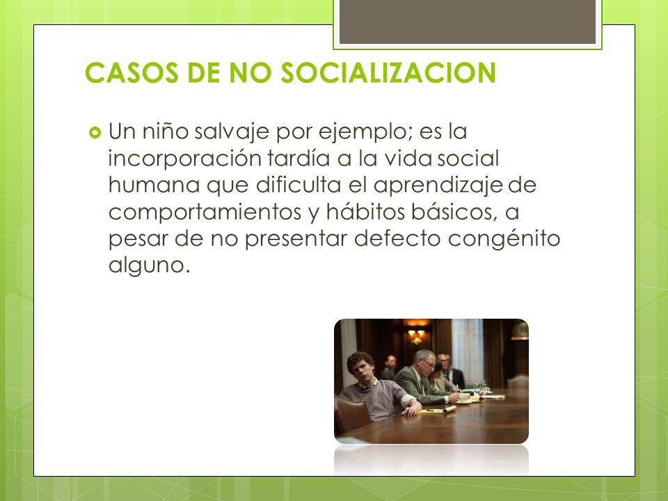 CASOS DE NO SOCIALIZACION Un niño salvaje por ejemplo; es la incorporación tardía a la vida social humana que dificulta el aprendizaje de comportamien