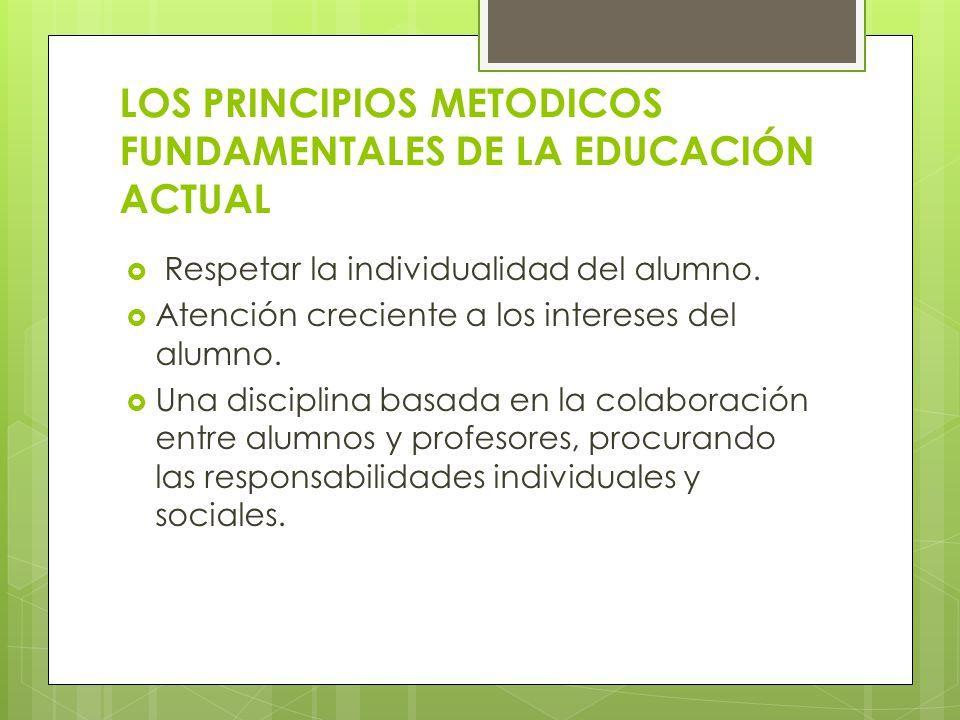 LOS PRINCIPIOS METODICOS FUNDAMENTALES DE LA EDUCACIÓN ACTUAL Respetar la individualidad del alumno. Atención creciente a los intereses del alumno. Un
