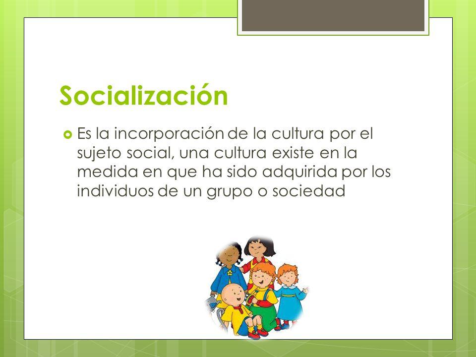 Socialización Es la incorporación de la cultura por el sujeto social, una cultura existe en la medida en que ha sido adquirida por los individuos de u