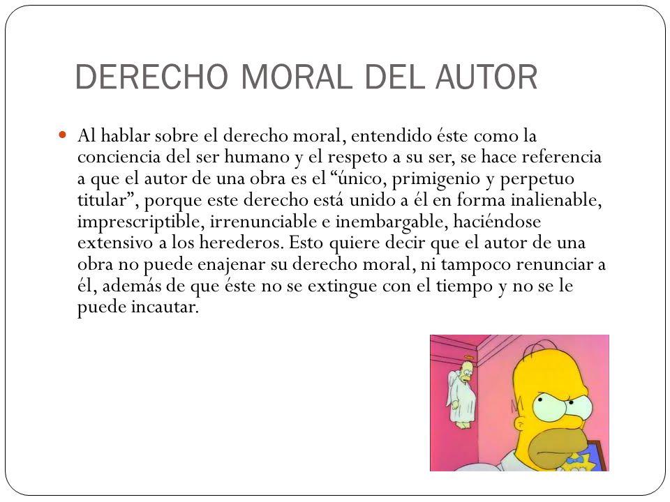 DERECHO MORAL DEL AUTOR Al hablar sobre el derecho moral, entendido éste como la conciencia del ser humano y el respeto a su ser, se hace referencia a