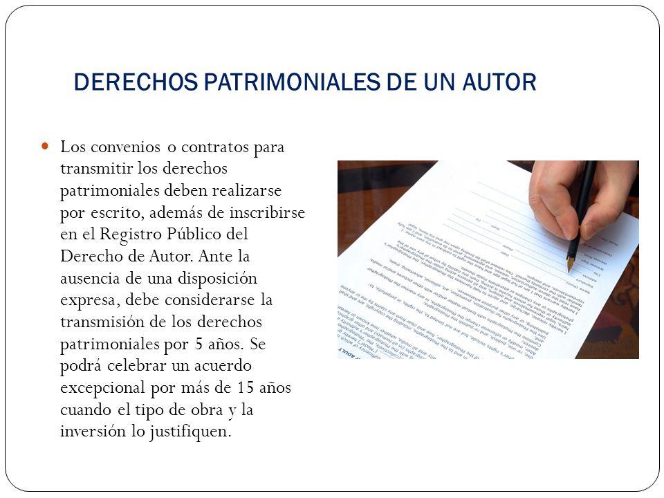 DERECHOS PATRIMONIALES DE UN AUTOR Los convenios o contratos para transmitir los derechos patrimoniales deben realizarse por escrito, además de inscri