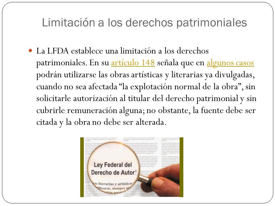 Limitación a los derechos patrimoniales La LFDA establece una limitación a los derechos patrimoniales. En su artículo 148 señala que en algunos casos