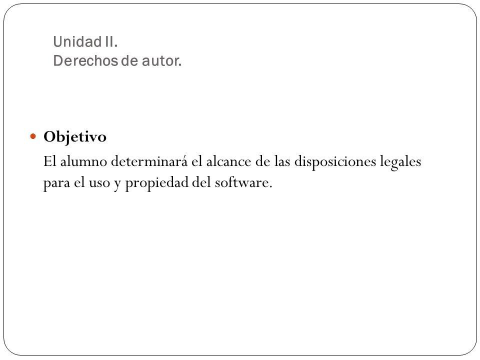 Objetivo El alumno determinará el alcance de las disposiciones legales para el uso y propiedad del software.