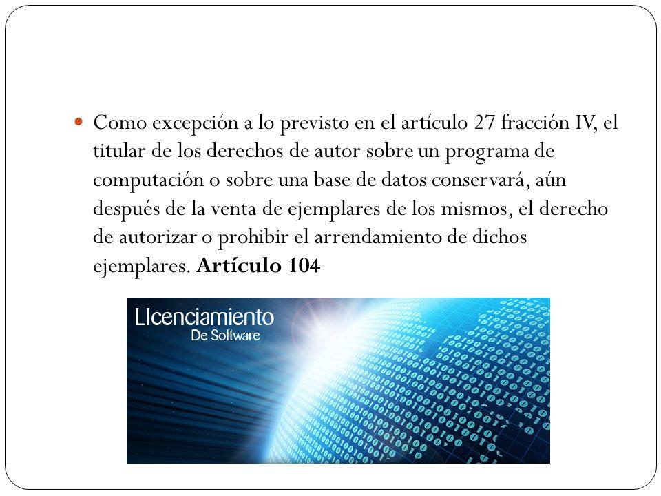 Como excepción a lo previsto en el artículo 27 fracción IV, el titular de los derechos de autor sobre un programa de computación o sobre una base de d