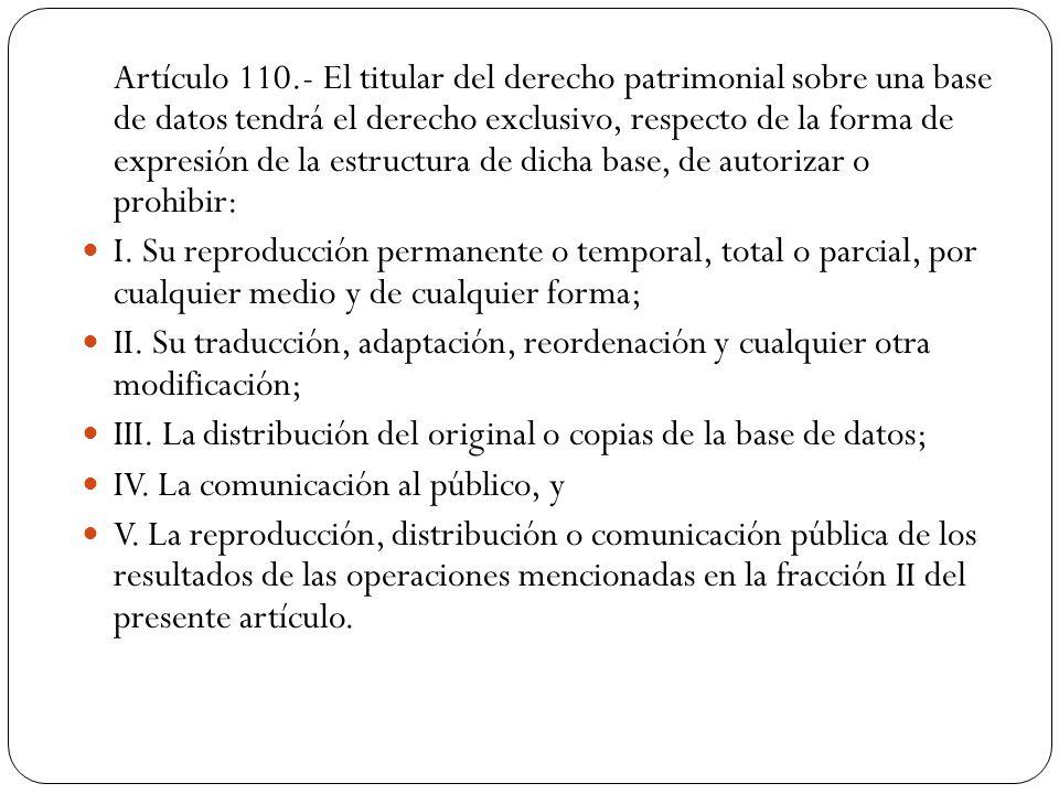 Artículo 110.- El titular del derecho patrimonial sobre una base de datos tendrá el derecho exclusivo, respecto de la forma de expresión de la estruct