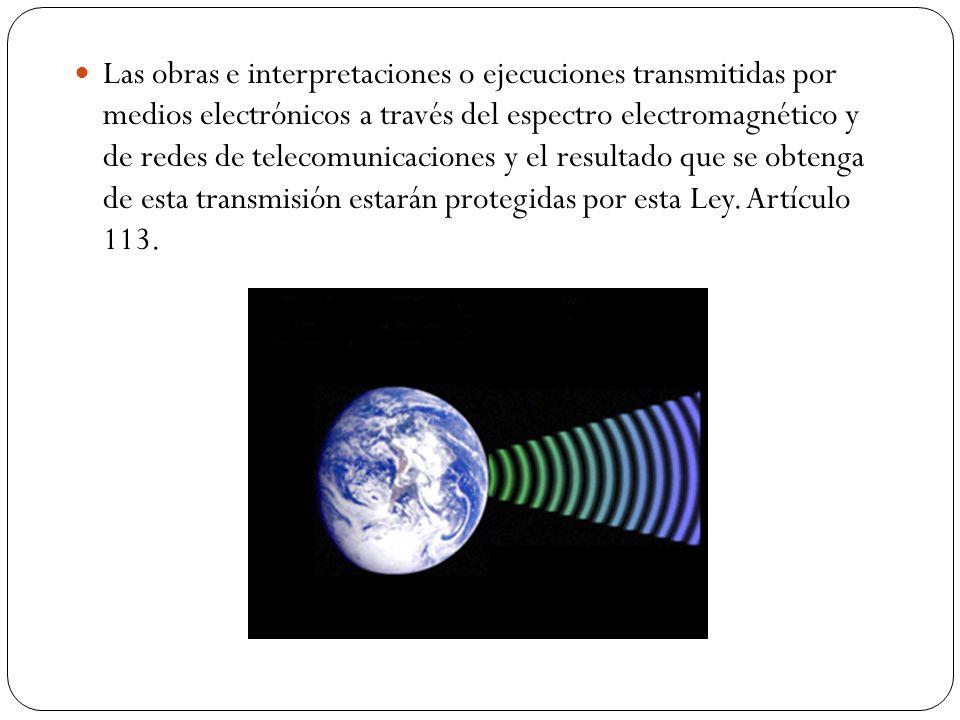 Las obras e interpretaciones o ejecuciones transmitidas por medios electrónicos a través del espectro electromagnético y de redes de telecomunicacione