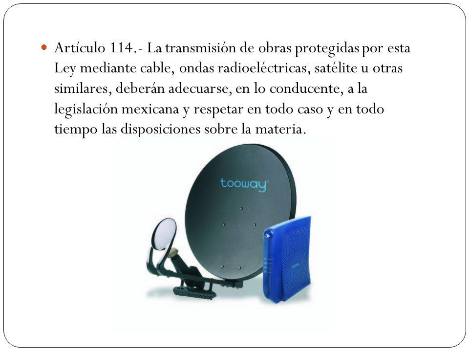 Artículo 114.- La transmisión de obras protegidas por esta Ley mediante cable, ondas radioeléctricas, satélite u otras similares, deberán adecuarse, e