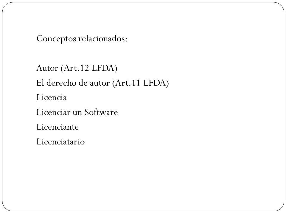 Conceptos relacionados: Autor (Art.12 LFDA) El derecho de autor (Art.11 LFDA) Licencia Licenciar un Software Licenciante Licenciatario