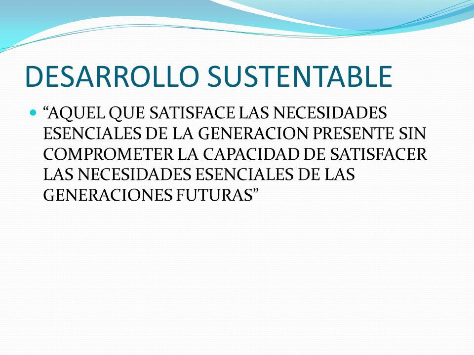DESARROLLO SUSTENTABLE AQUEL QUE SATISFACE LAS NECESIDADES ESENCIALES DE LA GENERACION PRESENTE SIN COMPROMETER LA CAPACIDAD DE SATISFACER LAS NECESID
