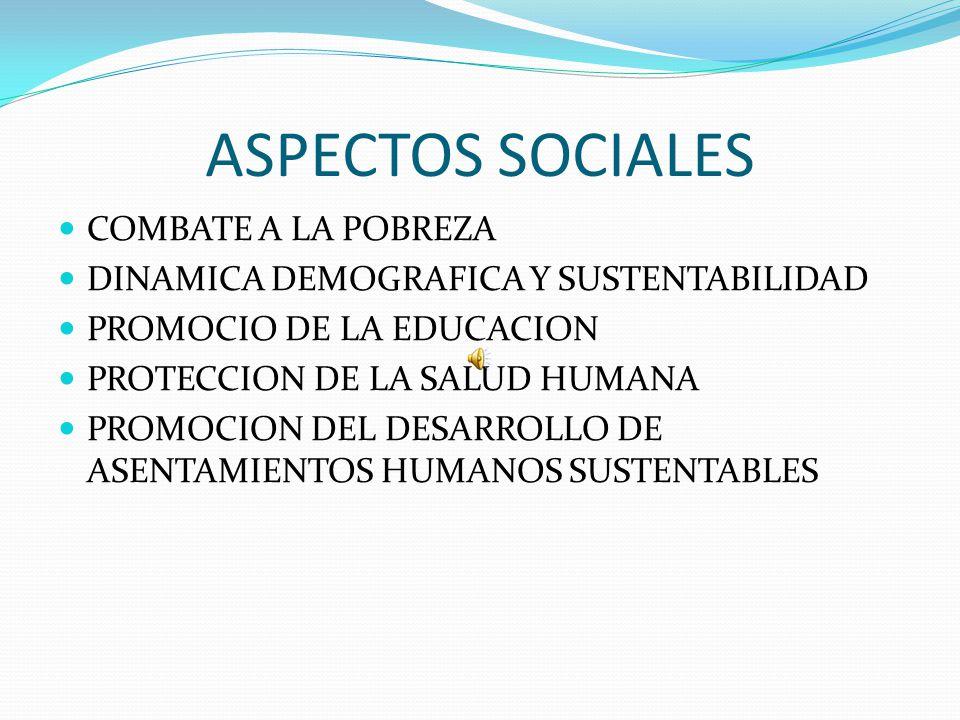 ASPECTOS SOCIALES COMBATE A LA POBREZA DINAMICA DEMOGRAFICA Y SUSTENTABILIDAD PROMOCIO DE LA EDUCACION PROTECCION DE LA SALUD HUMANA PROMOCION DEL DES