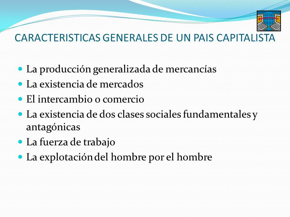 CARACTERISTICAS GENERALES DE UN PAIS CAPITALISTA La producción generalizada de mercancías La existencia de mercados El intercambio o comercio La exist