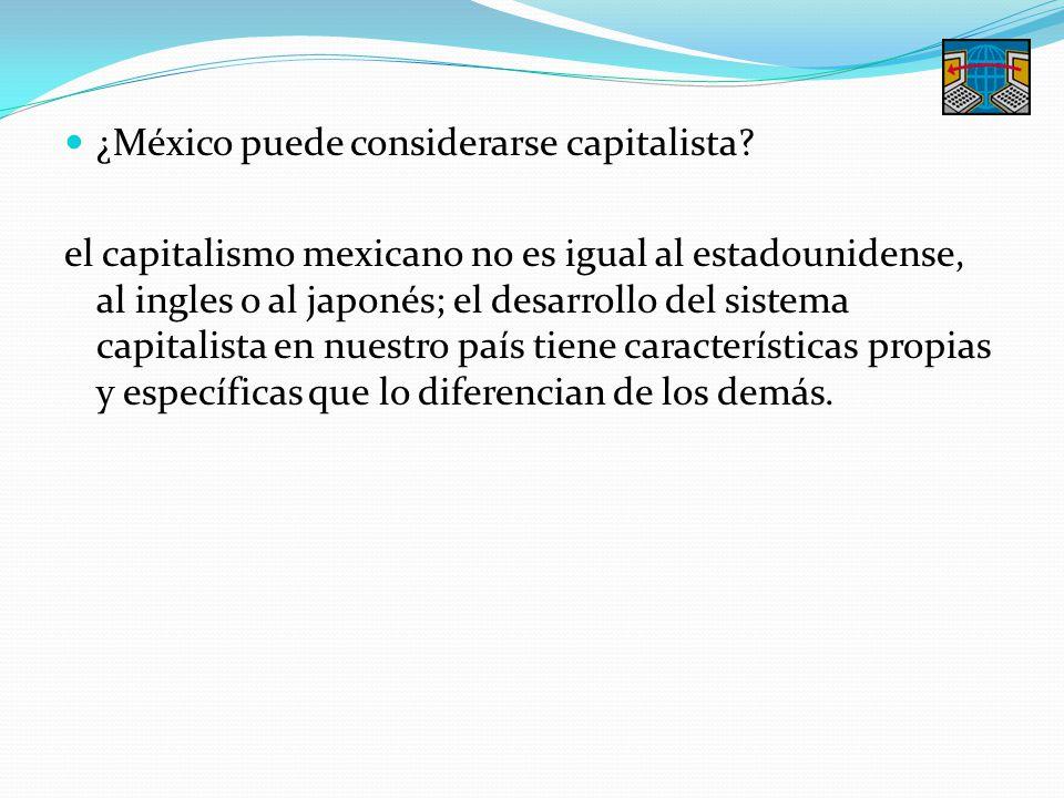 ¿México puede considerarse capitalista? el capitalismo mexicano no es igual al estadounidense, al ingles o al japonés; el desarrollo del sistema capit