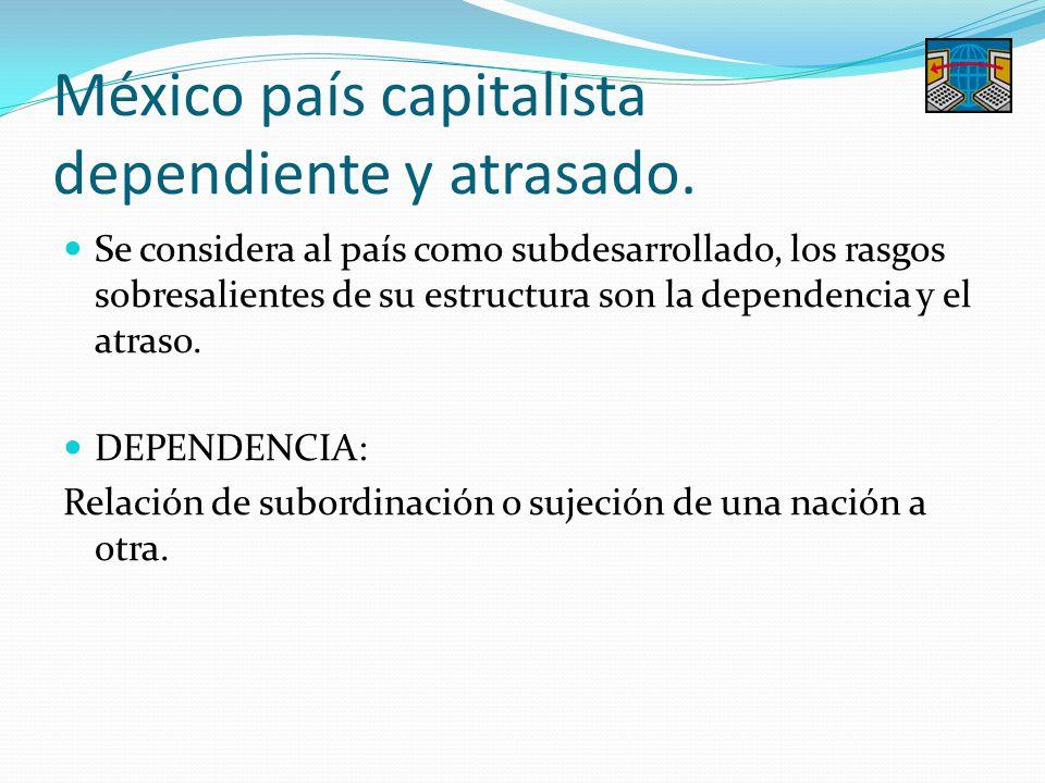 México país capitalista dependiente y atrasado. Se considera al país como subdesarrollado, los rasgos sobresalientes de su estructura son la dependenc