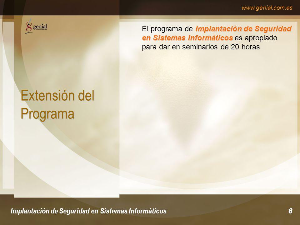 www.genial.com.es Implantación de Seguridad en Sistemas Informáticos6 Extensión del Programa Implantación de Seguridad en Sistemas Informáticos El programa de Implantación de Seguridad en Sistemas Informáticos es apropiado para dar en seminarios de 20 horas.