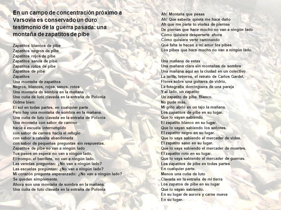 En un campo de concentración próximo a Varsovia es conservado un duro testimonio de la guerra pasada: una montaña de zapatitos de pibe Zapatitos blancos de pibe Zapatitos negros de pibe Zapatitos rojos de pibe Zapatitos sanos de pibe Zapatitos rotos de pibe Zapatitos de pibe Zapatitos Una montaña de zapatitos Negros, blancos, rojos, sanos, rotos Una montaña de sombra en la mañana Una cuña de luto clavada en la entraña de Polonia Oídme bien: El sol en todas partes, en cualquier parte Pero hay una montaña de sombra en la mañana.