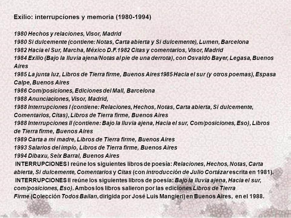 Exilio: interrupciones y memoria (1980-1994) 1980 Hechos y relaciones, Visor, Madrid 1980 Si dulcemente (contiene: Notas, Carta abierta y Si dulcemente), Lumen, Barcelona 1982 Hacia el Sur, Marcha, México D.F.1982 Citas y comentarios, Visor, Madrid 1984 Exilio (Bajo la lluvia ajena/Notas al pie de una derrota), con Osvaldo Bayer, Legasa, Buenos Aires 1985 La junta luz, Libros de Tierra firme, Buenos Aires1985 Hacia el sur (y otros poemas), Espasa Calpe, Buenos Aires 1986 Com/posiciones, Ediciones del Mall, Barcelona 1988 Anunciaciones, Visor, Madrid, 1988 Interrupciones I (contiene: Relaciones, Hechos, Notas, Carta abierta, Si dulcemente, Comentarios, Citas), Libros de Tierra firme, Buenos Aires 1988 Interrupciones II (contiene: Bajo la lluvia ajena, Hacia el sur, Com/posiciones, Eso), Libros de Tierra firme, Buenos Aires 1989 Carta a mi madre, Libros de Tierra firme, Buenos Aires 1993 Salarios del impío, Libros de Tierra firme, Buenos Aires 1994 Dibaxu, Seix Barral, Buenos Aires INTERRUPCIONES I reúne los siguientes libros de poesía: Relaciones, Hechos, Notas, Carta abierta, Si dulcemente, Comentarios y Citas (con introducción de Julio Cortázar escrita en 1981).
