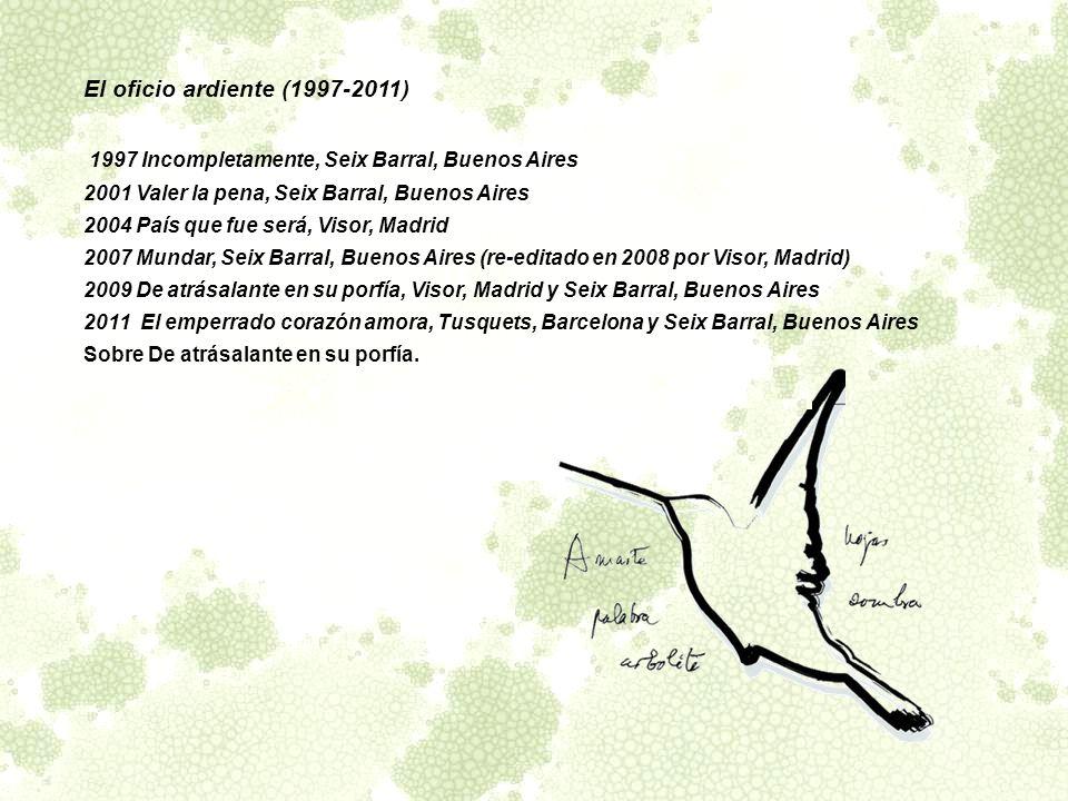 El oficio ardiente (1997-2011) 1997 Incompletamente, Seix Barral, Buenos Aires 2001 Valer la pena, Seix Barral, Buenos Aires 2004 País que fue será, V