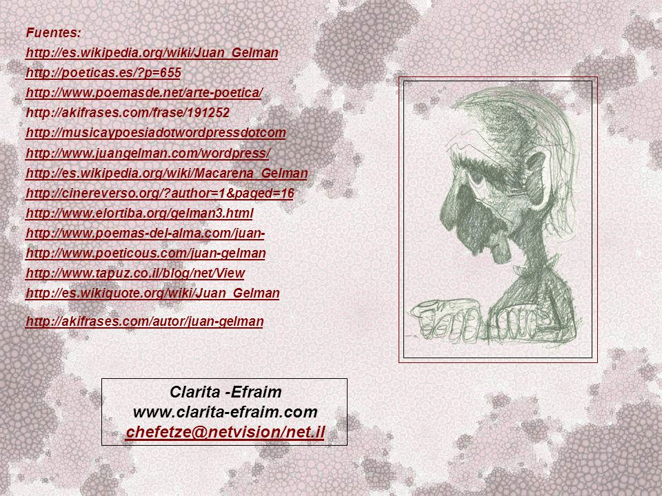 Fuentes: http://es.wikipedia.org/wiki/Juan_Gelman http://poeticas.es/?p=655 http://www.poemasde.net/arte-poetica/ http://akifrases.com/frase/191252 http://musicaypoesiadotwordpressdotcom http://www.juangelman.com/wordpress/ http://es.wikipedia.org/wiki/Macarena_Gelman http://cinereverso.org/?author=1&paged=16 http://www.elortiba.org/gelman3.html http://www.poemas-del-alma.com/juan- http://www.poeticous.com/juan-gelman http://www.tapuz.co.il/blog/net/View http://es.wikiquote.org/wiki/Juan_Gelman http://akifrases.com/autor/juan-gelman Clarita -Efraim www.clarita-efraim.com chefetze@netvision/net.il