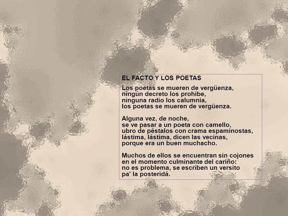 EL FACTO Y LOS POETAS Los poetas se mueren de vergüenza, ningún decreto los prohibe, ninguna radio los calumnia, los poetas se mueren de vergüenza.
