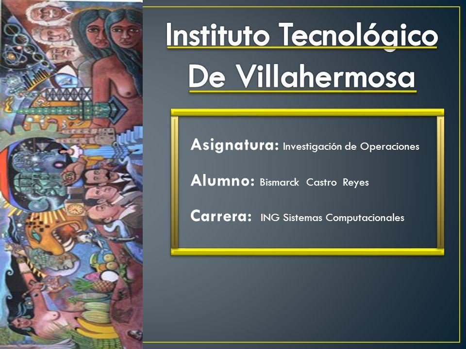 Asignatura: Investigación de Operaciones Alumno: Bismarck Castro Reyes Carrera: ING Sistemas Computacionales