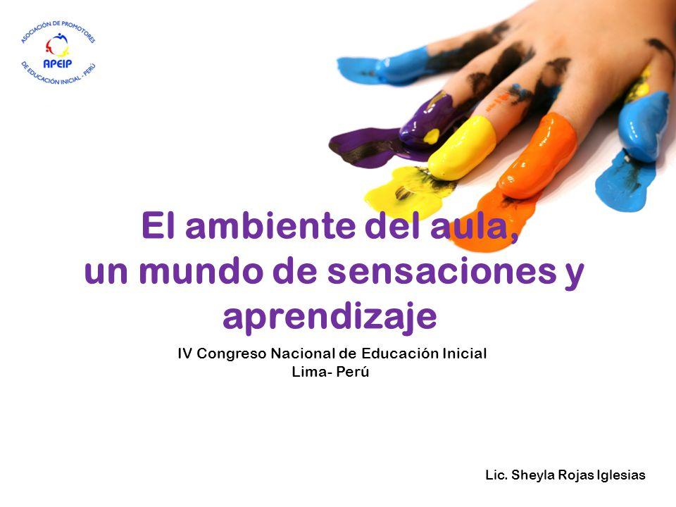 El ambiente del aula, un mundo de sensaciones y aprendizaje Lic. Sheyla Rojas Iglesias IV Congreso Nacional de Educación Inicial Lima- Perú
