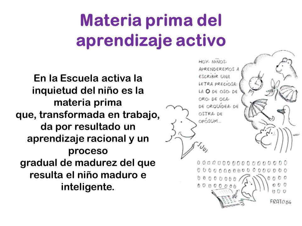 En la Escuela activa la inquietud del niño es la materia prima que, transformada en trabajo, da por resultado un aprendizaje racional y un proceso gra