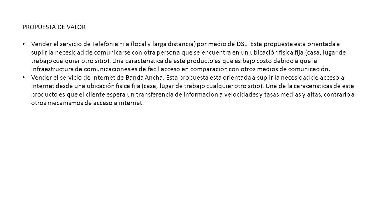 PROPUESTA DE VALOR Vender el servicio de Telefonia Fija (local y larga distancia) por medio de DSL. Esta propuesta esta orientada a suplir la necesida