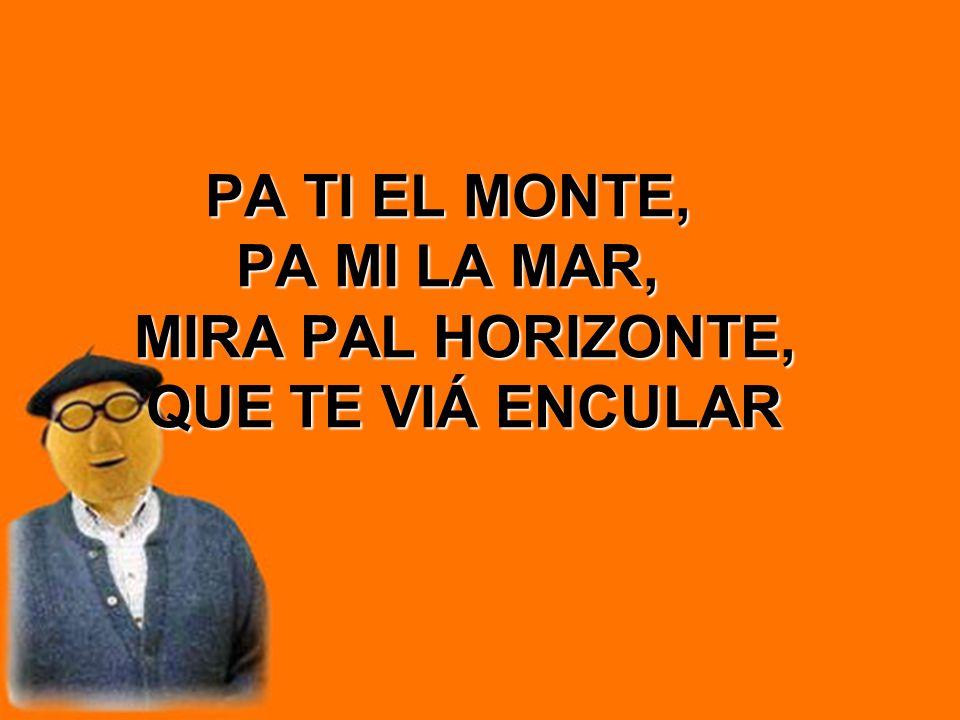 PA TI EL MONTE, PA MI LA MAR, MIRA PAL HORIZONTE, QUE TE VIÁ ENCULAR