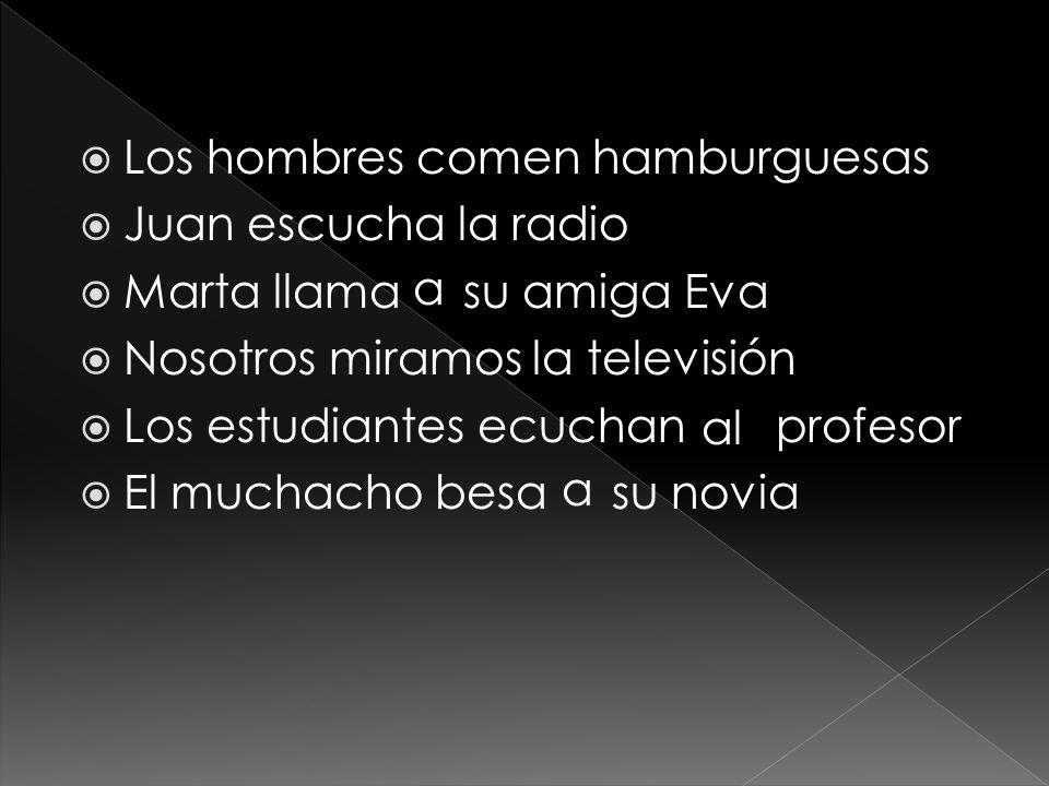 Los hombres comen hamburguesas Juan escucha la radio Marta llama su amiga Eva Nosotros miramos la televisión Los estudiantes ecuchan profesor El muchacho besa su novia a al a