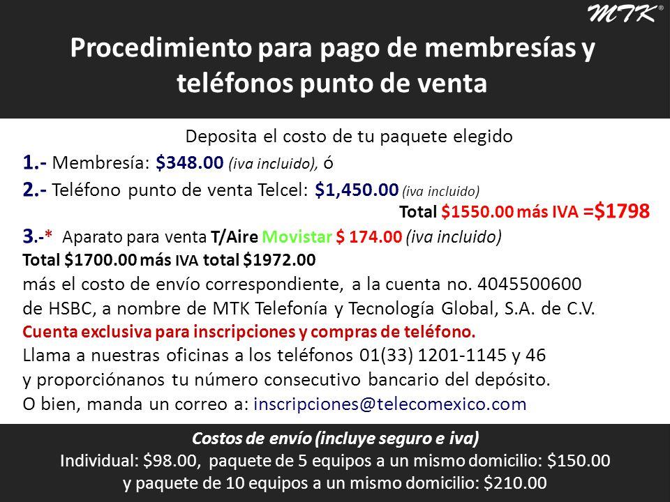 Costos de envío (incluye seguro e iva) Individual: $98.00, paquete de 5 equipos a un mismo domicilio: $150.00 y paquete de 10 equipos a un mismo domicilio: $210.00 Procedimiento para pago de membresías y teléfonos punto de venta Deposita el costo de tu paquete elegido 1.- Membresía: $348.00 (iva incluido), ó 2.- Teléfono punto de venta Telcel: $1,450.00 (iva incluido) 3.-* Aparato para venta T/Aire Movistar $ 174.00 (iva incluido) Total $1700.00 más IVA total $1972.00 más el costo de envío correspondiente, a la cuenta no.