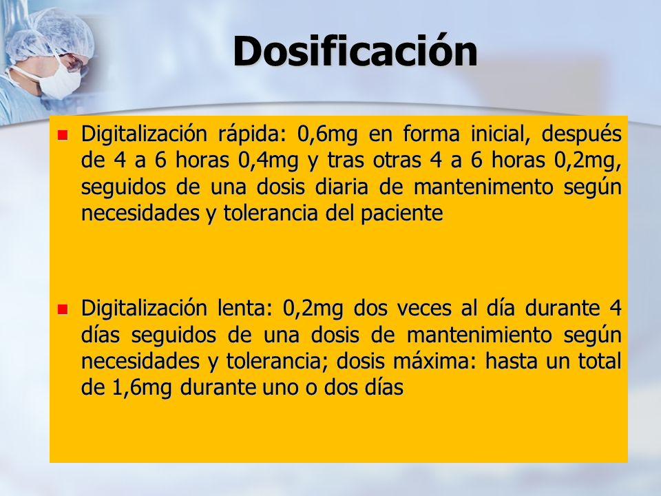 Dosificación Digitalización rápida: 0,6mg en forma inicial, después de 4 a 6 horas 0,4mg y tras otras 4 a 6 horas 0,2mg, seguidos de una dosis diaria