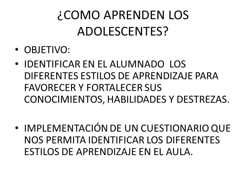 ¿COMO APRENDEN LOS ADOLESCENTES? OBJETIVO: IDENTIFICAR EN EL ALUMNADO LOS DIFERENTES ESTILOS DE APRENDIZAJE PARA FAVORECER Y FORTALECER SUS CONOCIMIEN